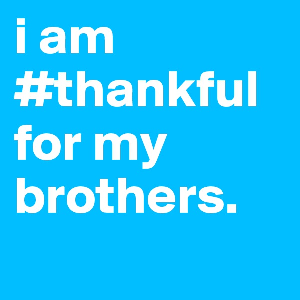 i am #thankful for my brothers.