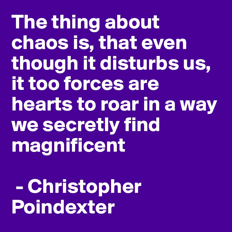 The thing about chaos is, that even though it disturbs us, it too forces are hearts to roar in a way we secretly find magnificent   - Christopher Poindexter