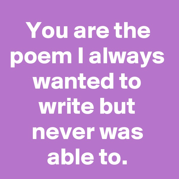 You are the poem I always wanted to write but never was able to.