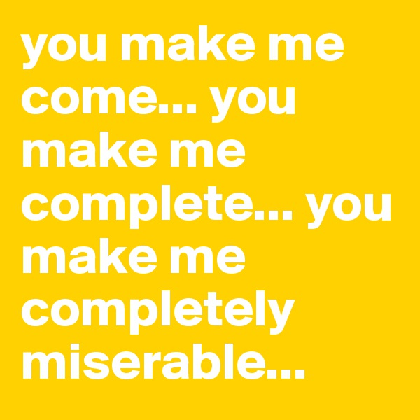 you make me come... you make me complete... you make me completely miserable...