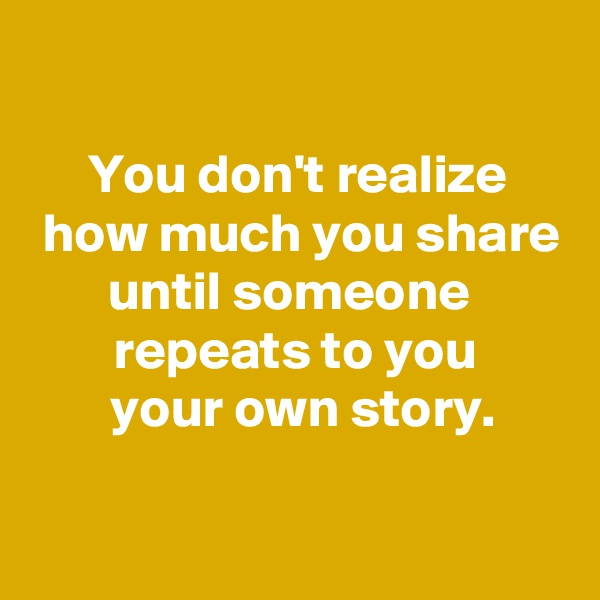 You don't realize   how much you share until someone   repeats to you   your own story.