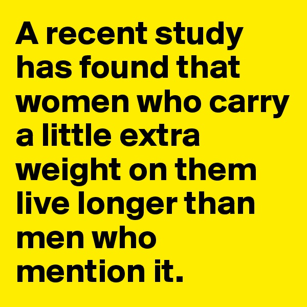 A recent study has found that women who carry a little extra weight on them live longer than men who mention it.