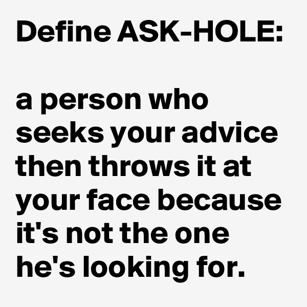 Define ASK-HOLE:  a person who seeks your advice then throws it at your face because it's not the one he's looking for.