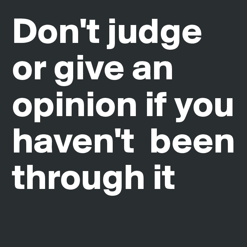 Don't judge or give an opinion if you haven't  been through it