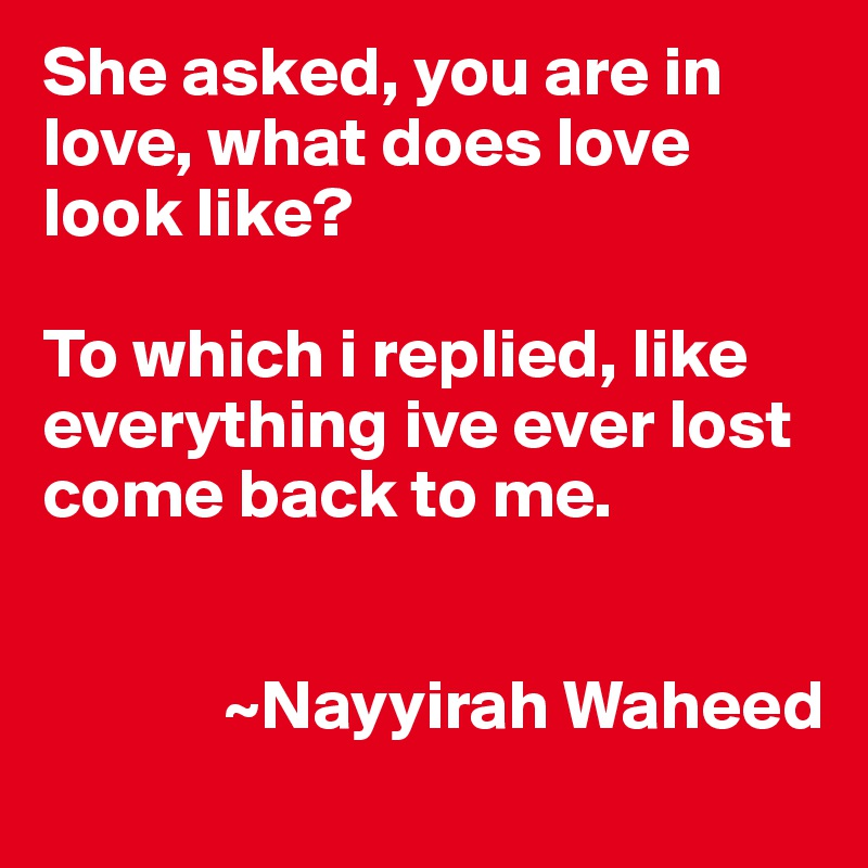 She asked, you are in love, what does love look like?  To which i replied, like everything ive ever lost come back to me.                ~Nayyirah Waheed