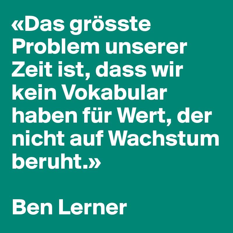 «Das grösste Problem unserer Zeit ist, dass wir kein Vokabular haben für Wert, der nicht auf Wachstum beruht.»    Ben Lerner