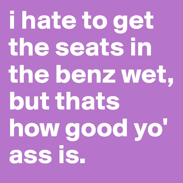 i hate to get the seats in the benz wet, but thats how good yo' ass is.