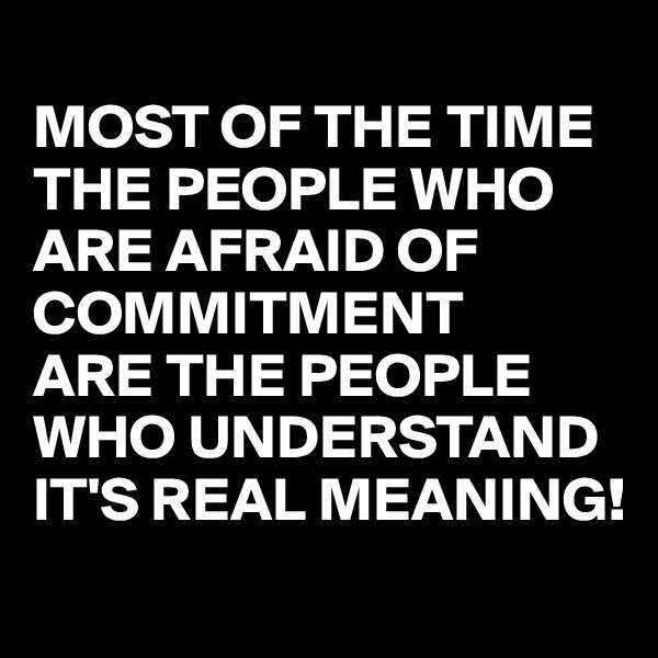 MOST OF THE TIME THE PEOPLE WHO ARE AFRAID OF COMMITMENT ARE THE PEOPLE WHO UNDERSTAND IT'S REAL MEANING!