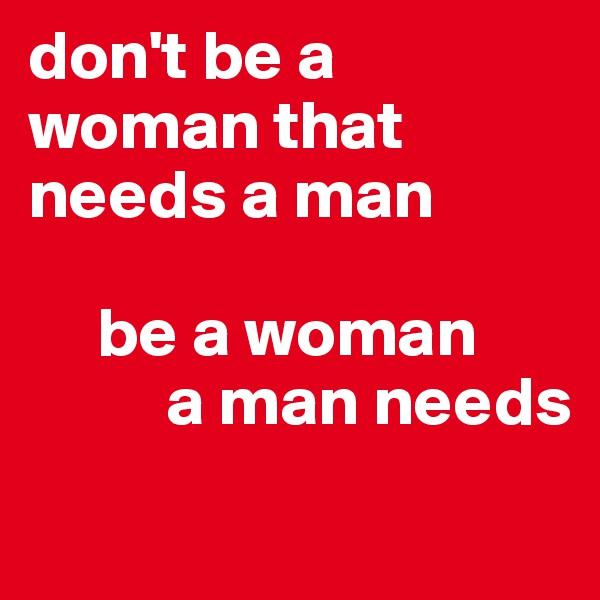 don't be a woman that needs a man       be a woman           a man needs