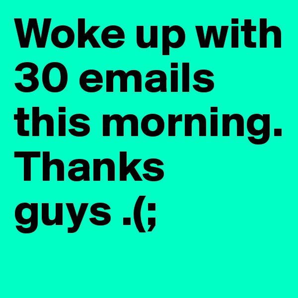 Woke up with 30 emails this morning. Thanks guys .(;