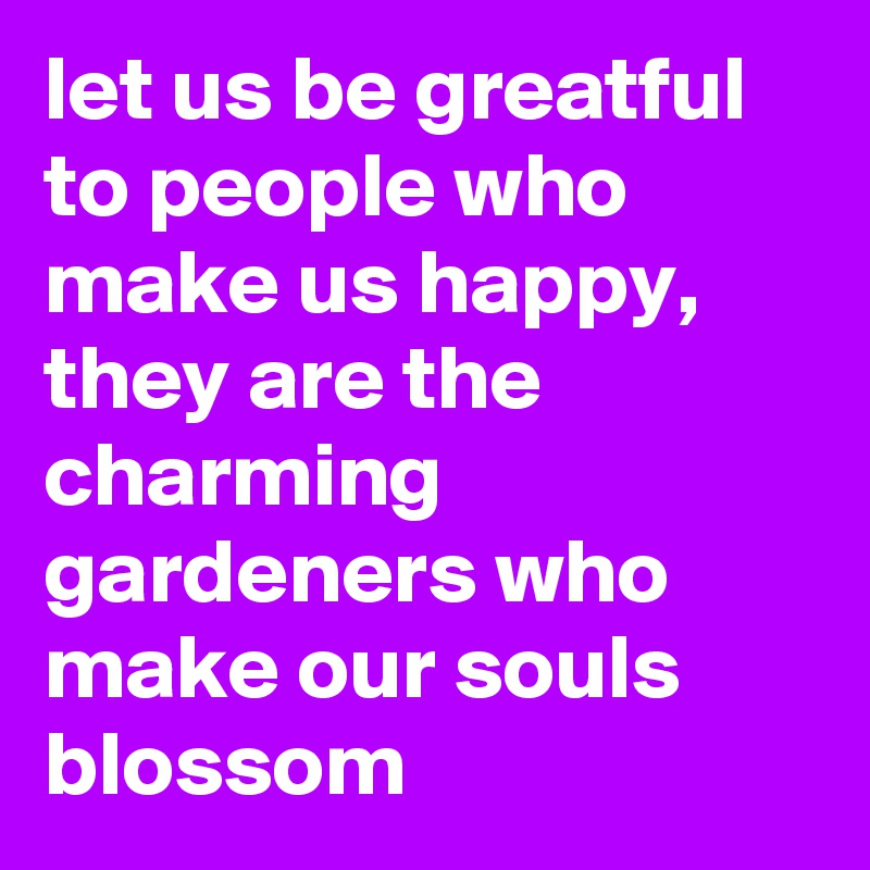 let us be greatful to people who make us happy, they are the charming gardeners who make our souls blossom