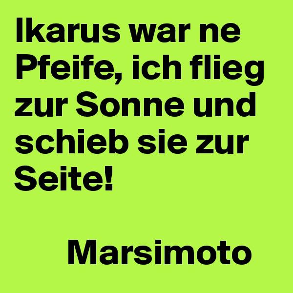 Ikarus war ne Pfeife, ich flieg zur Sonne und schieb sie zur Seite!         Marsimoto