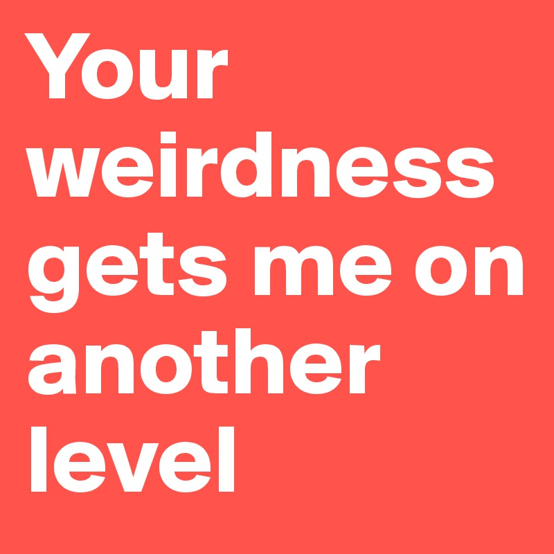 Your weirdness gets me on another level