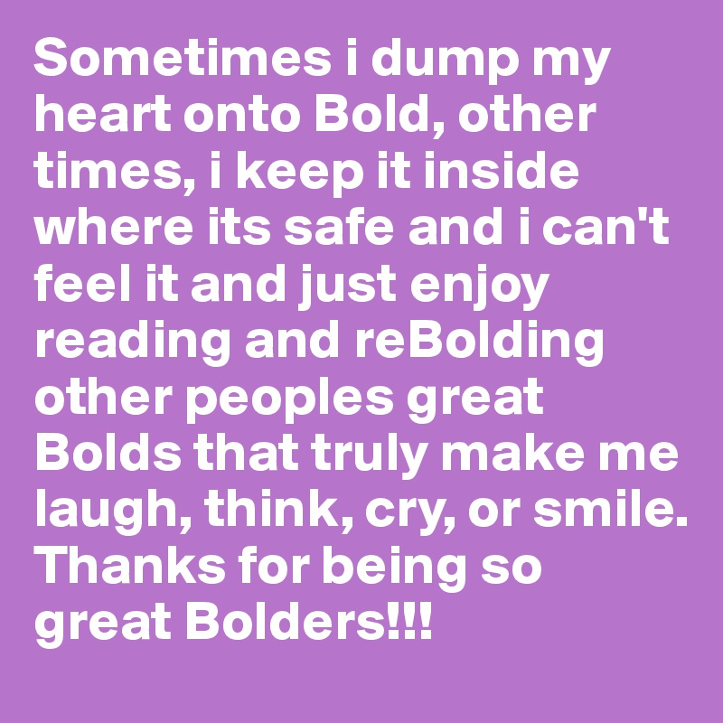 Sometimes i dump my heart onto Bold, other times, i keep it inside where its safe and i can't feel it and just enjoy reading and reBolding other peoples great Bolds that truly make me laugh, think, cry, or smile. Thanks for being so great Bolders!!!