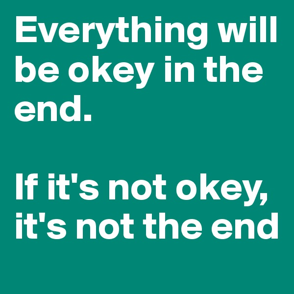 Everything will be okey in the end.  If it's not okey, it's not the end