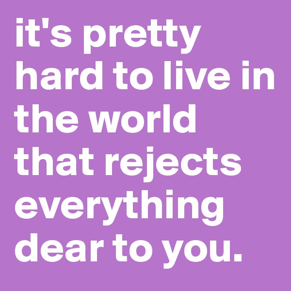 it's pretty hard to live in the world that rejects everything dear to you.