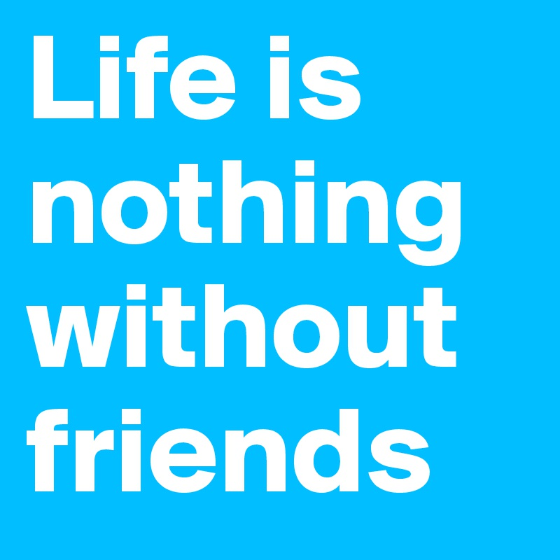 without friends life is nothing