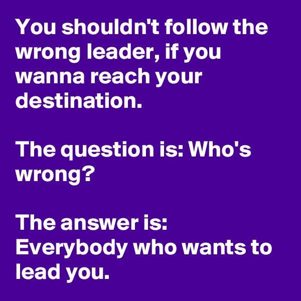 You shouldn't follow the wrong leader, if you wanna reach your destination.  The question is: Who's wrong?  The answer is: Everybody who wants to lead you.