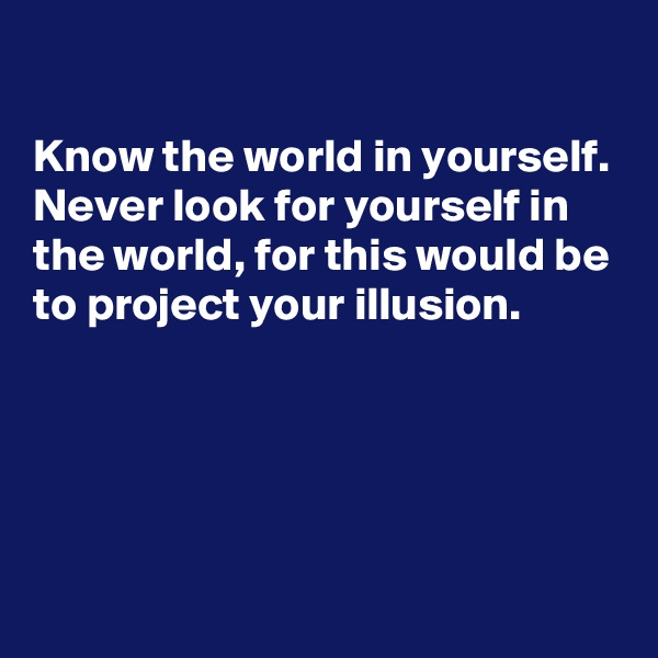 Know the world in yourself. Never look for yourself in the world, for this would be to project your illusion.