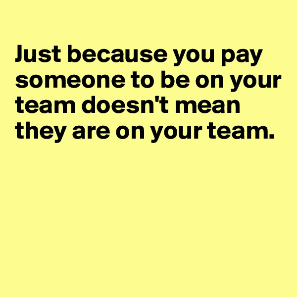 Just because you pay someone to be on your team doesn't mean they are on your team.