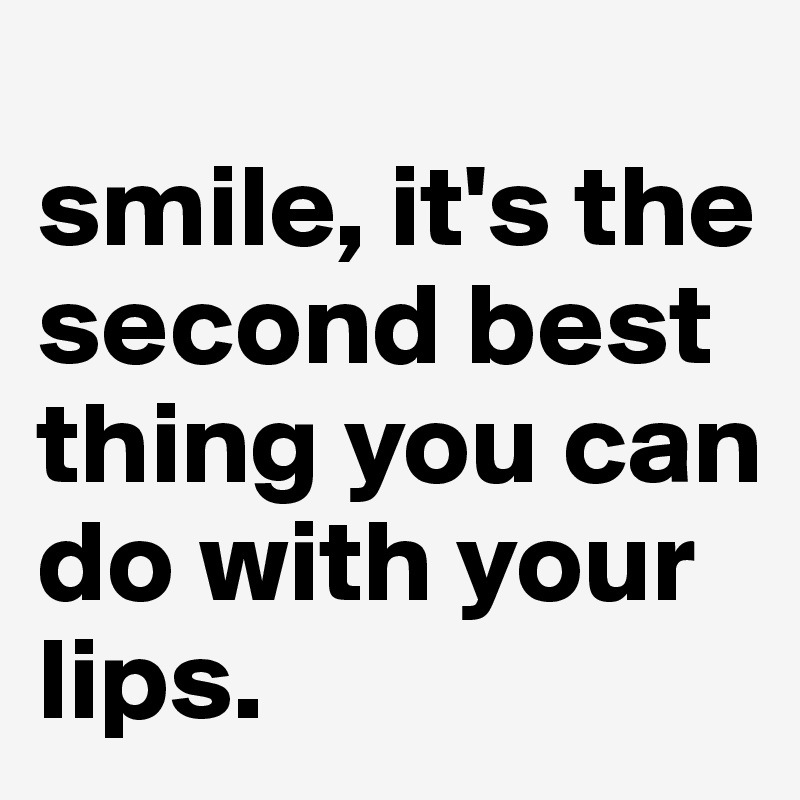 smile, it's the second best thing you can do with your lips.