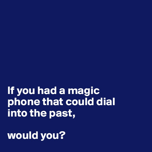 If you had a magic  phone that could dial  into the past,  would you?