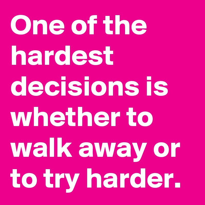 One of the hardest decisions is whether to walk away or to try harder.
