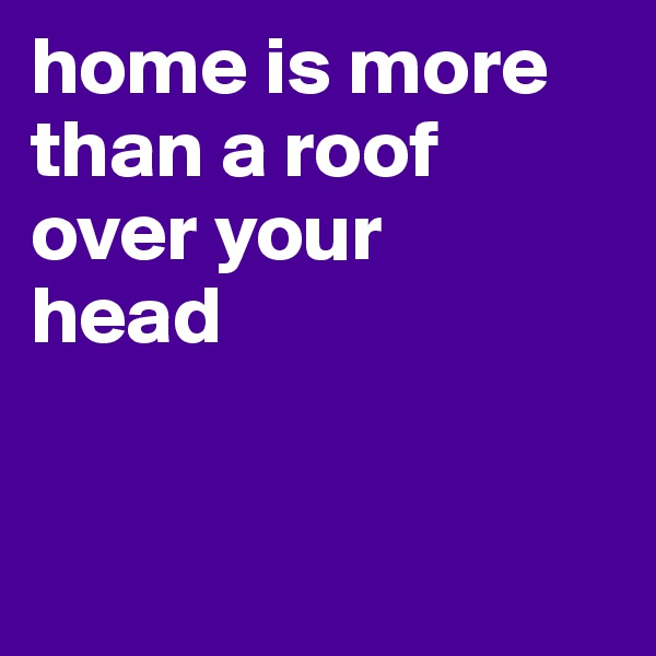 home is more than a roof  over your  head