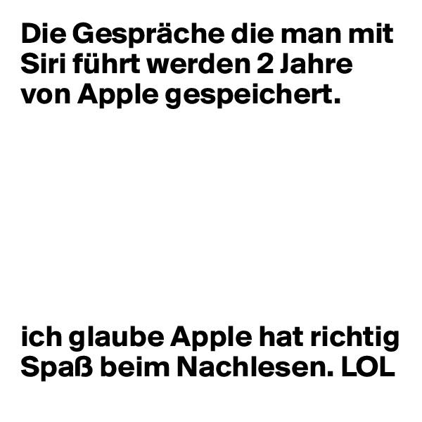 Die Gespräche die man mit Siri führt werden 2 Jahre von Apple gespeichert.        ich glaube Apple hat richtig Spaß beim Nachlesen. LOL
