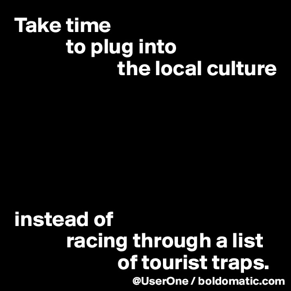 Take time              to plug into                         the local culture       instead of             racing through a list                          of tourist traps.