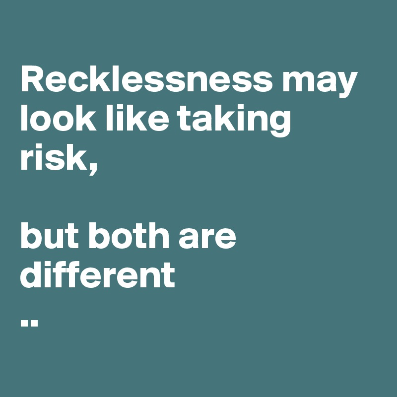 Recklessness may look like taking risk,  but both are different  ..