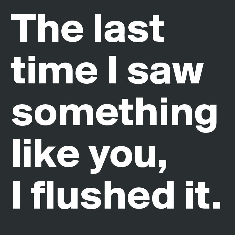The last time I saw something like you,  I flushed it.