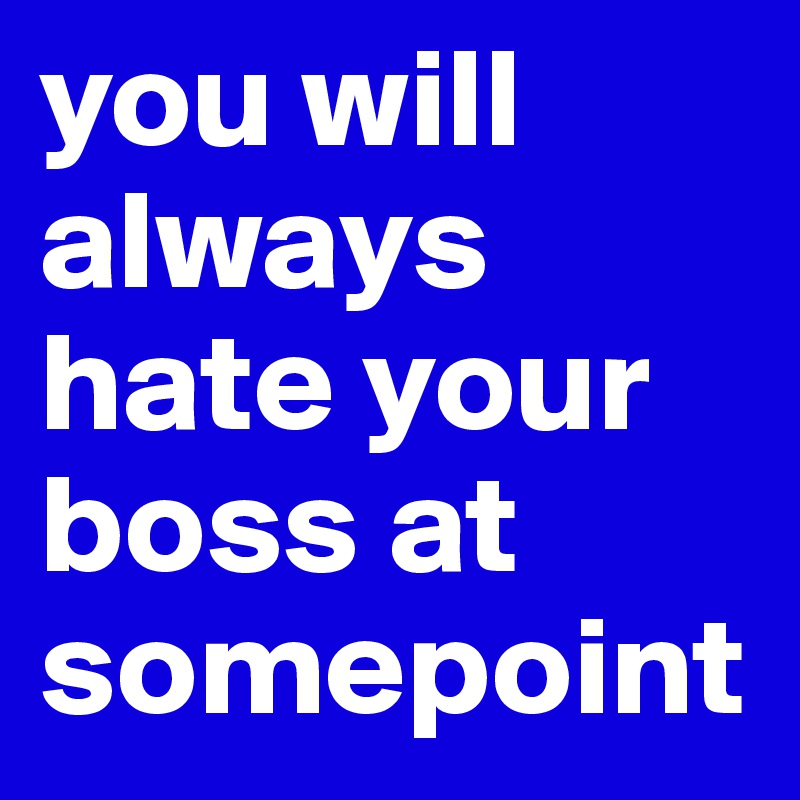 you will always hate your boss at somepoint