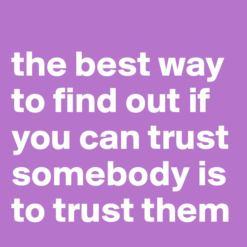 the best way  to find out if  you can trust somebody is  to trust them
