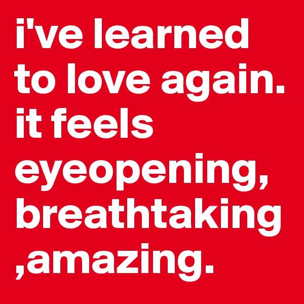 i've learned to love again. it feels eyeopening,breathtaking,amazing.