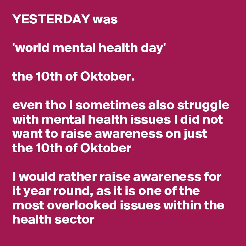 YESTERDAY was     'world mental health day'     the 10th of Oktober.    even tho I sometimes also struggle with mental health issues I did not want to raise awareness on just the 10th of Oktober     I would rather raise awareness for it year round, as it is one of the most overlooked issues within the health sector