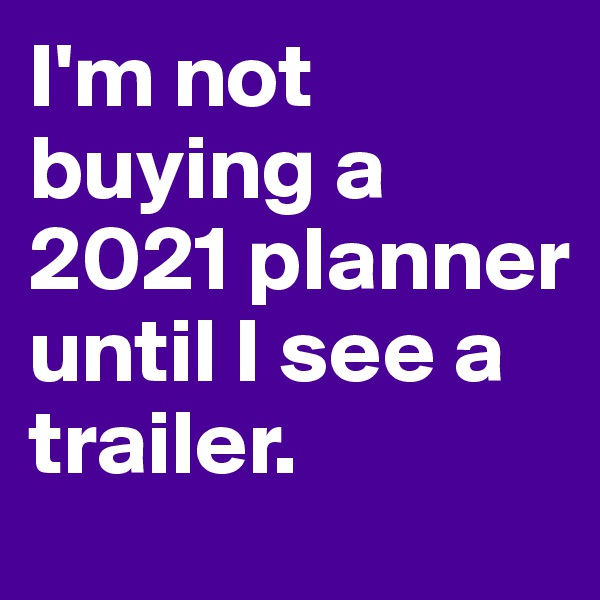 I'm not buying a 2021 planner until I see a trailer.