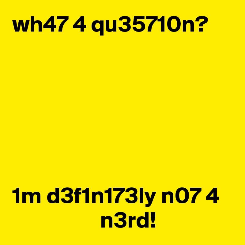 wh47 4 qu35710n?       1m d3f1n173ly n07 4                    n3rd!