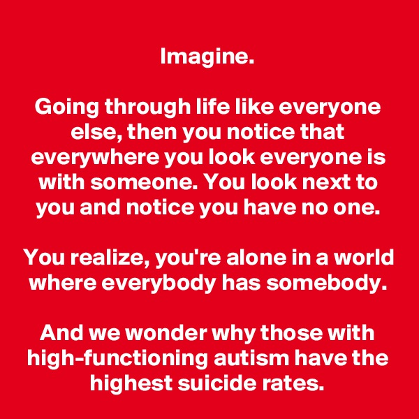 Imagine.  Going through life like everyone else, then you notice that everywhere you look everyone is with someone. You look next to you and notice you have no one.  You realize, you're alone in a world where everybody has somebody.  And we wonder why those with high-functioning autism have the highest suicide rates.