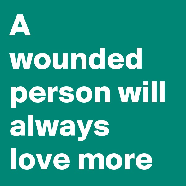 A wounded person will always love more