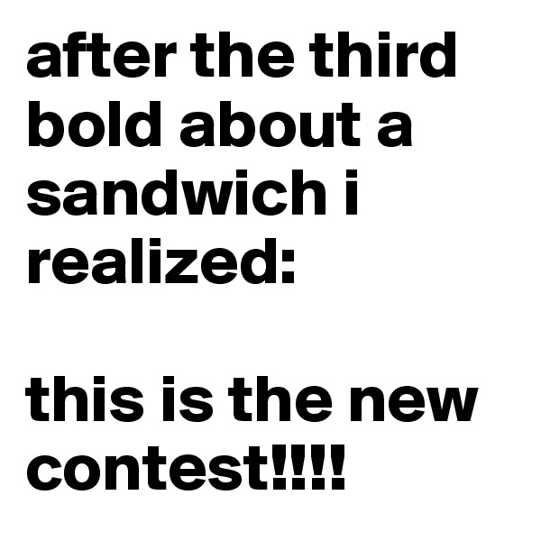 after the third bold about a sandwich i realized:  this is the new contest!!!!
