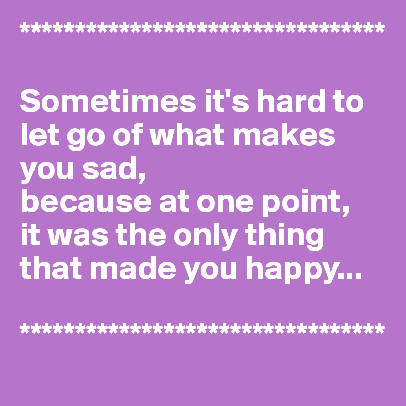 Sometimes Its Hard To Let Go Of What Makes You Sad Because At One