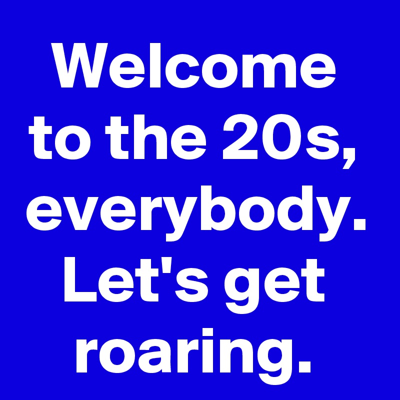 Welcome to the 20s, everybody. Let's get roaring.