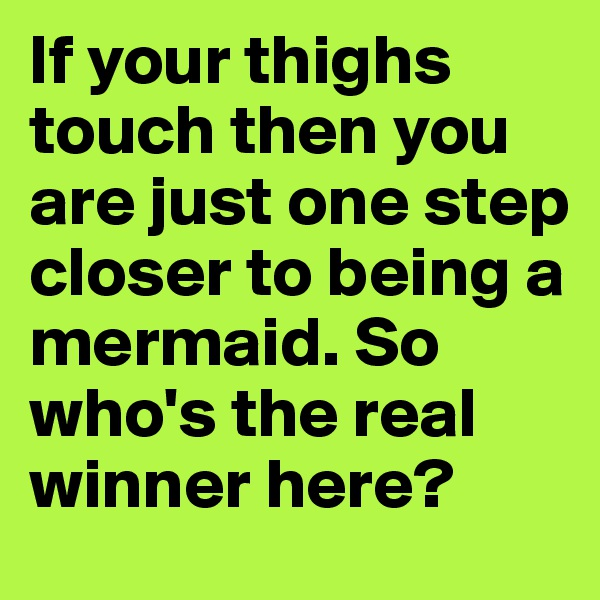 If your thighs touch then you are just one step closer to being a mermaid. So who's the real winner here?