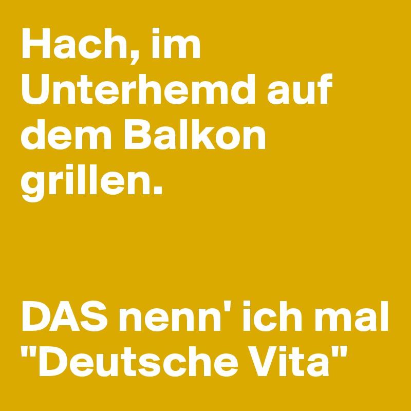 """Hach, im Unterhemd auf dem Balkon grillen.   DAS nenn' ich mal """"Deutsche Vita"""""""