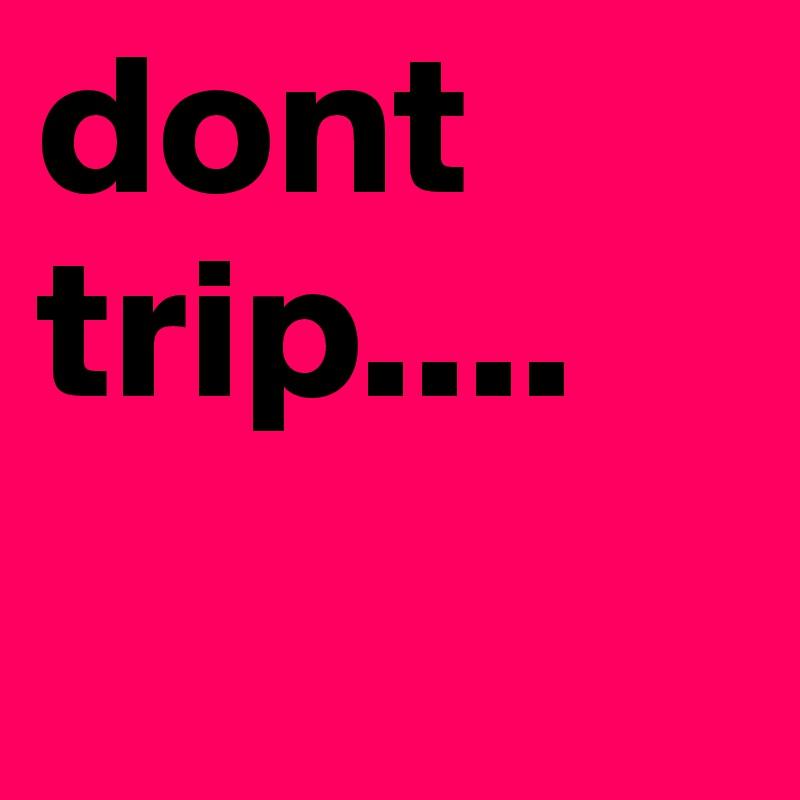 dont-trip.jpg?profile=RESIZE_710x