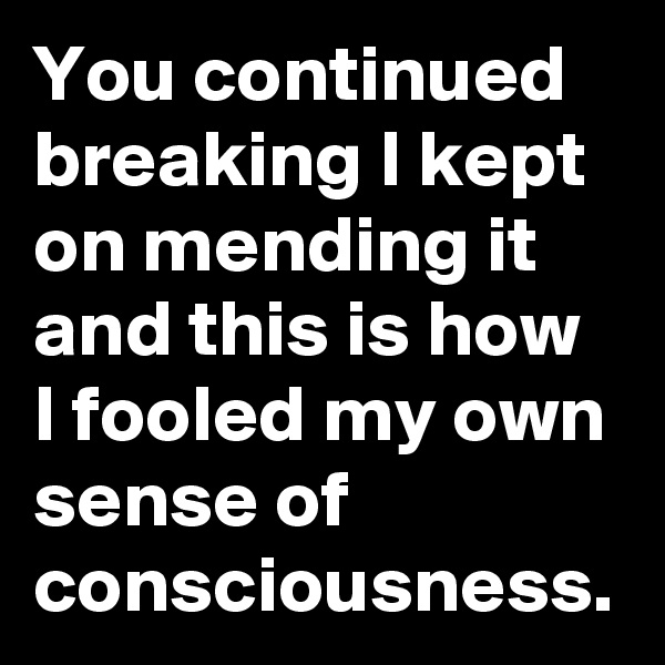 You continued breaking I kept on mending it  and this is how I fooled my own sense of consciousness.