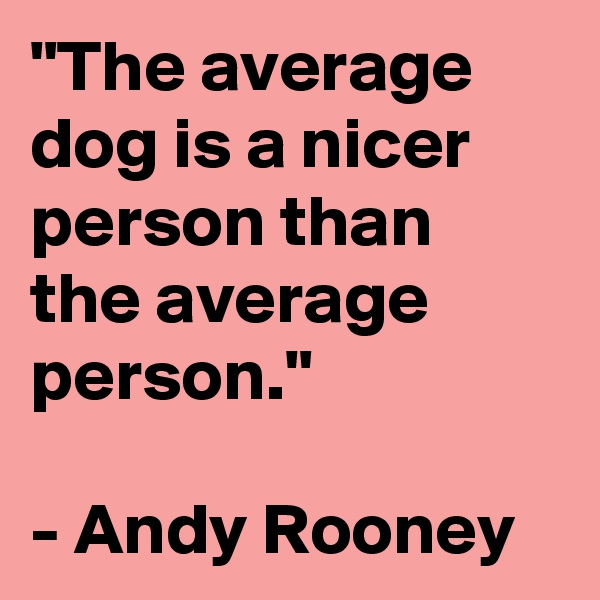 """The average dog is a nicer person than the average person.""  - Andy Rooney"