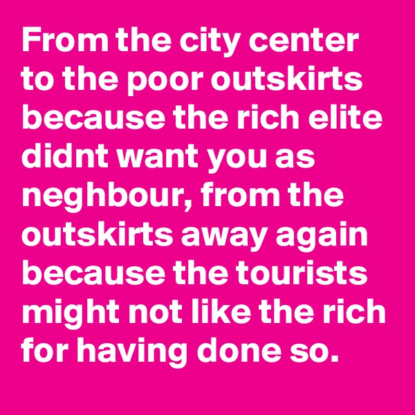 From the city center to the poor outskirts because the rich elite didnt want you as neghbour, from the outskirts away again because the tourists might not like the rich for having done so.