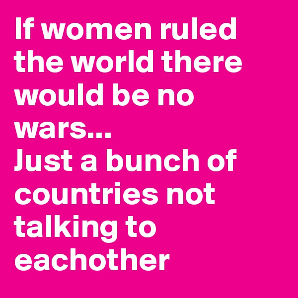 If women ruled the world there would be no wars... Just a bunch of countries not talking to eachother